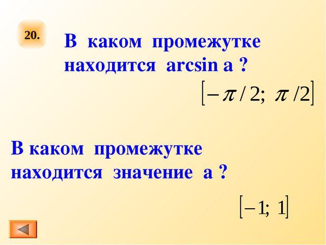 20. В каком промежутке находится arcsin a ? В каком промежутке находится знач...