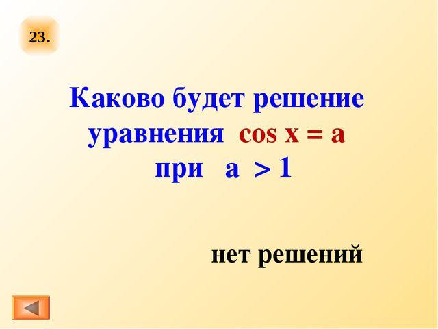 23. Каково будет решение уравнения cos x = a при  а  > 1 нет решений