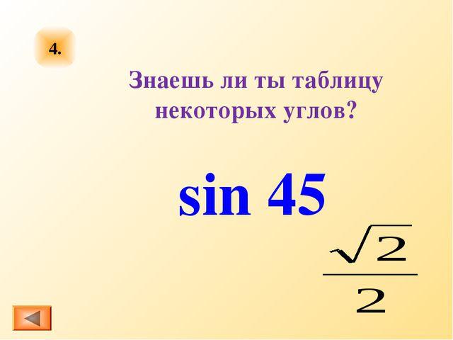 Знаешь ли ты таблицу некоторых углов? 4. sin 45