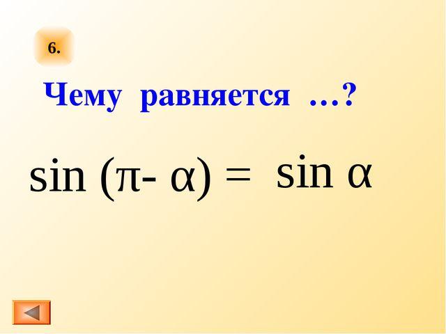 6. sin (π- α) = sin α Чему равняется …?