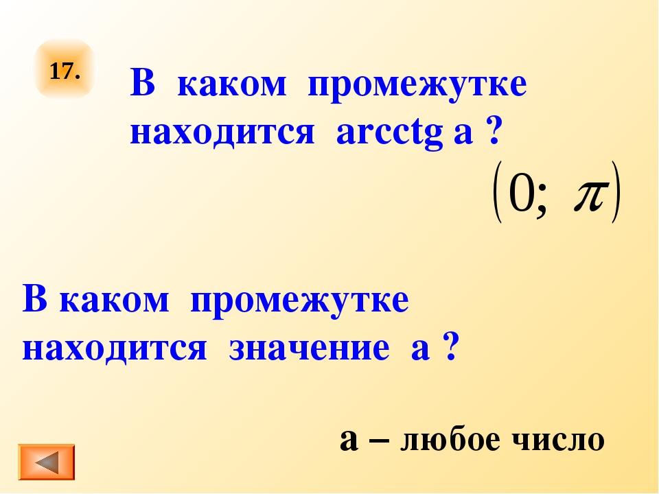 17. В каком промежутке находится arcctg a ? В каком промежутке находится знач...