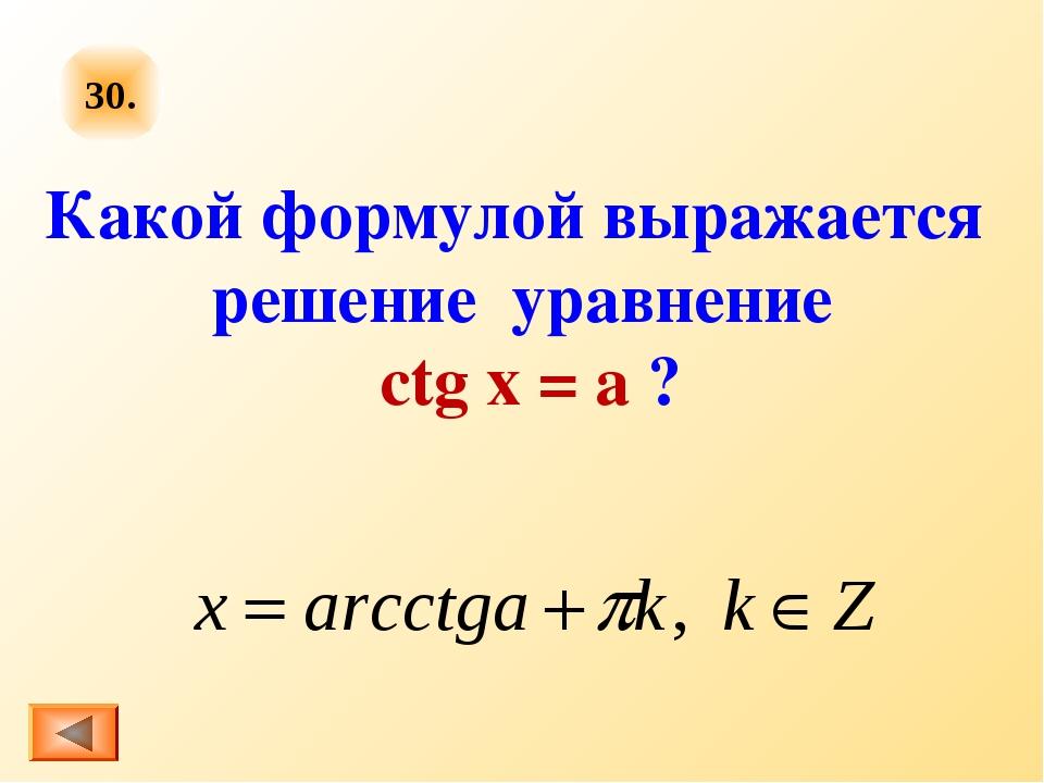30. Какой формулой выражается решение уравнение ctg x = a ?