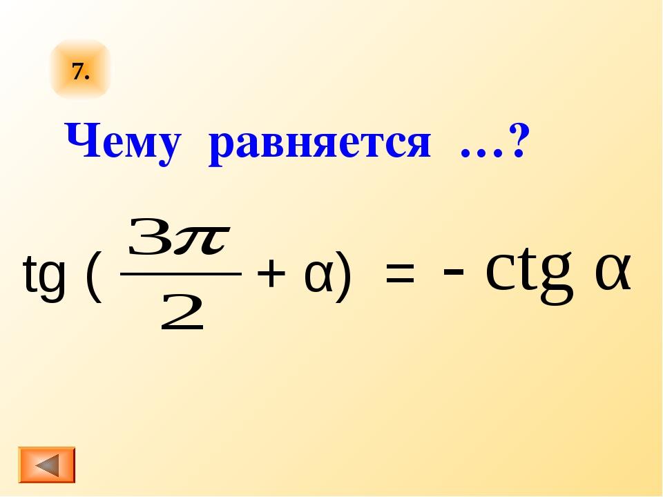 7. tg ( + α) = - ctg α Чему равняется …?