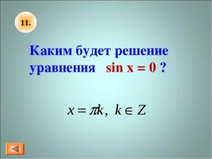 11. Каким будет решение уравнения sin x = 0 ?