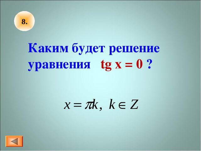 8. Каким будет решение уравнения tg x = 0 ?