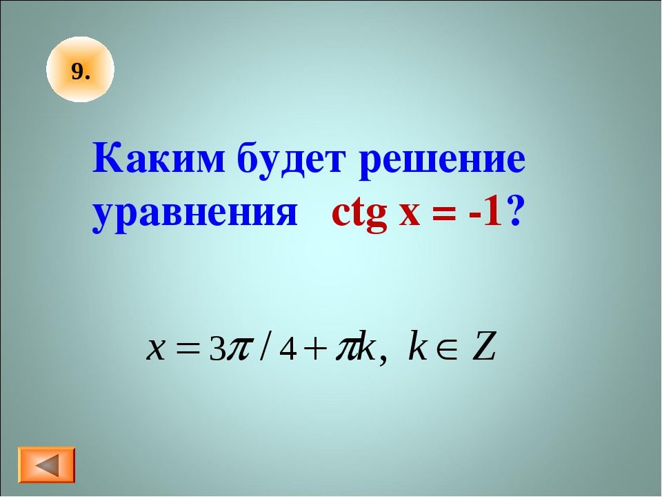 9. Каким будет решение уравнения ctg x = -1?