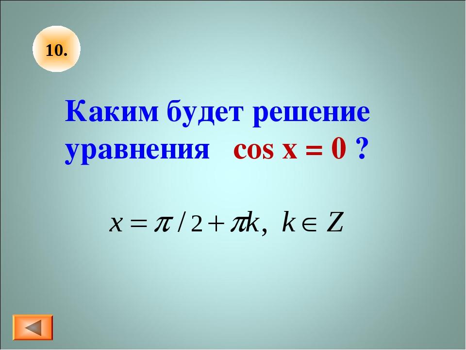 10. Каким будет решение уравнения cos x = 0 ?