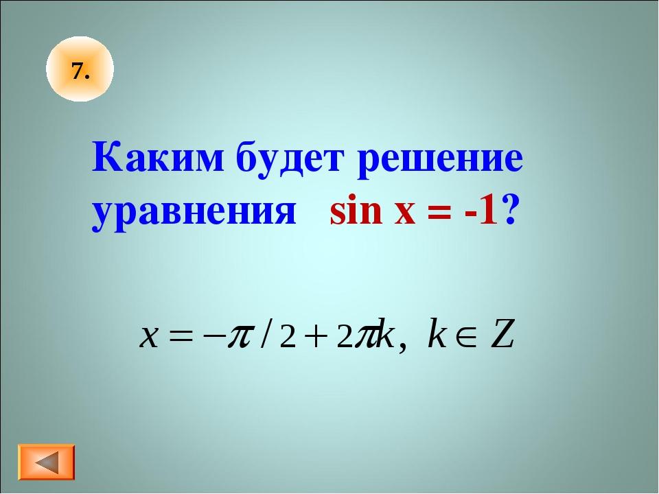 7. Каким будет решение уравнения sin x = -1?