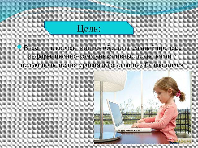 Ввести в коррекционно- образовательный процесс информационно-коммуникативные...