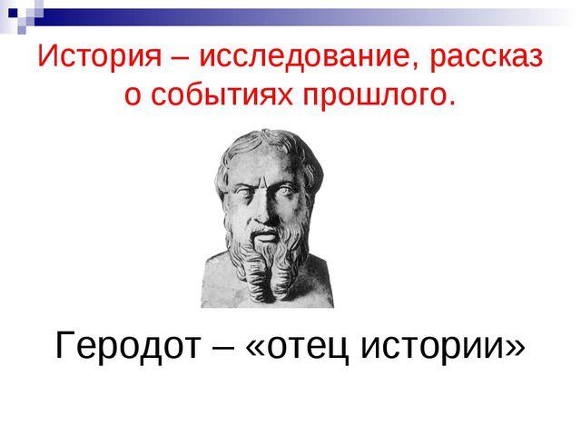 История – исследование, рассказ о событиях прошлого. Геродот – «отец истории»