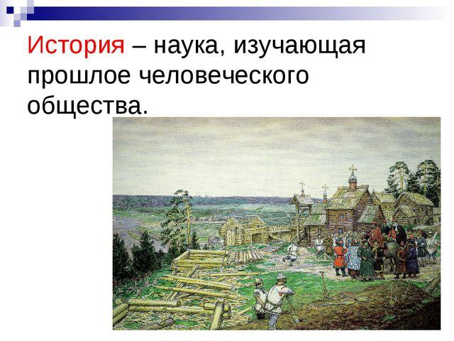 История – наука, изучающая прошлое человеческого общества.