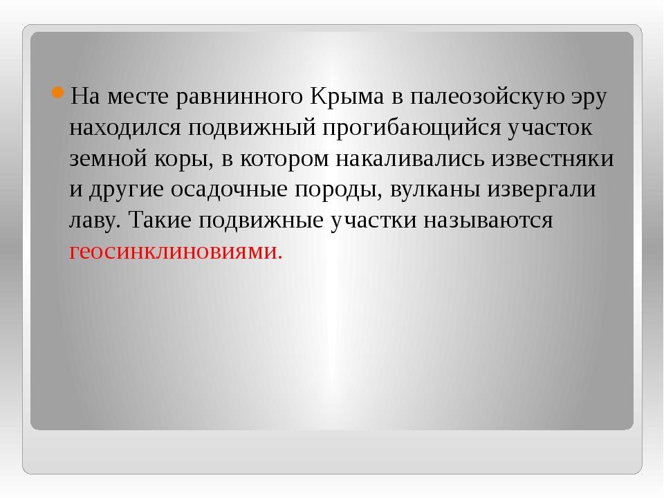 На месте равнинного Крыма в палеозойскую эру находился подвижный прогибающий...