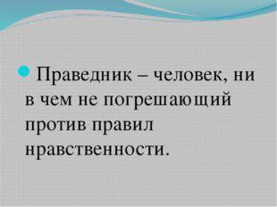 Праведник – человек, ни в чем не погрешающий против правил нравственности.