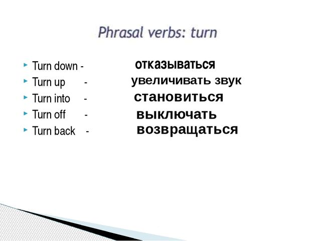 Turn down - Turn up - Turn into - Turn off - Turn back - отказываться увеличи...