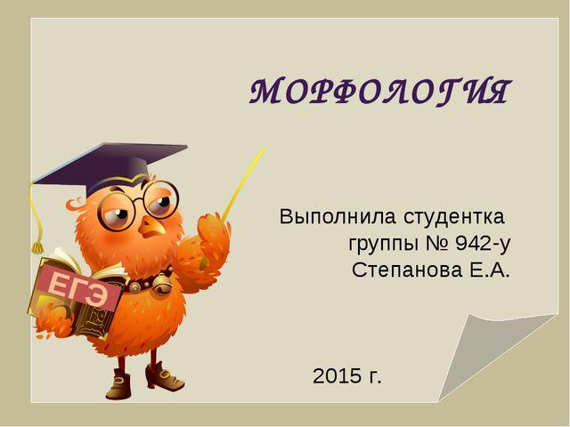 ЕГЭ МОРФОЛОГИЯ Выполнила студентка группы № 942-у Степанова Е.А. 2015 г.