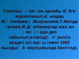 Гимнның өлеңіне арнайы бәйге жарияланып,ақындар М.Әлімбаев,Қ.Мырзалиев,Т.Молд