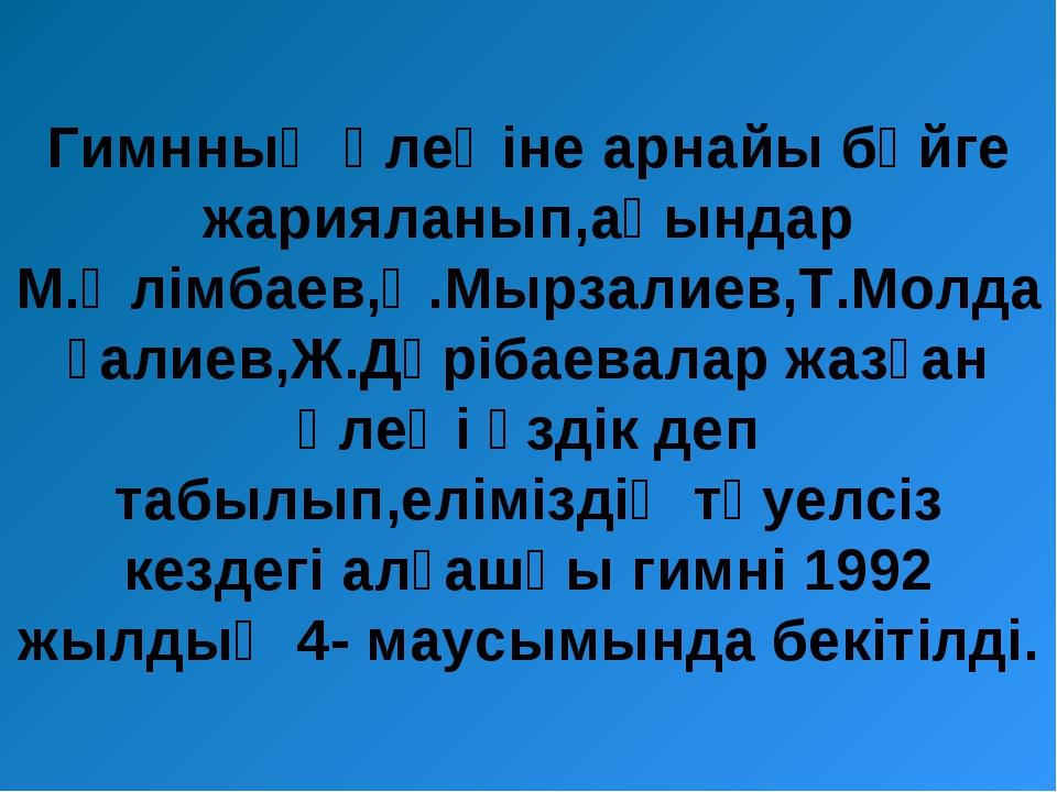 Гимнның өлеңіне арнайы бәйге жарияланып,ақындар М.Әлімбаев,Қ.Мырзалиев,Т.Молд...