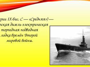 С-13 (серии IX-бис, С — «Средняя») — советская дизель-электрическая торпедная