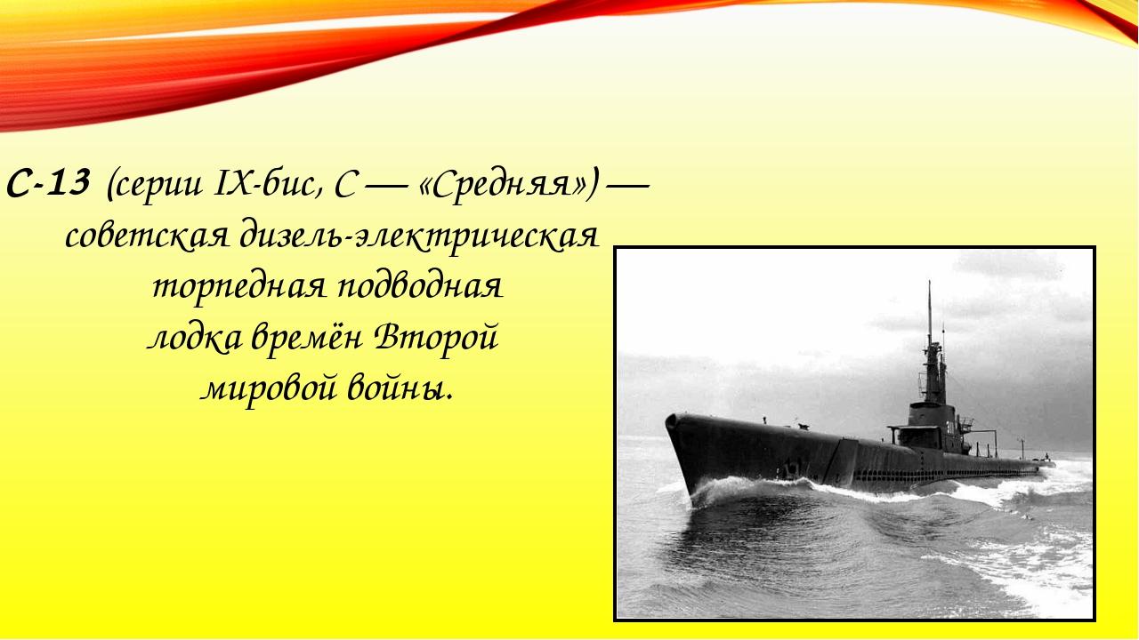 С-13 (серии IX-бис, С — «Средняя») — советская дизель-электрическая торпедная...