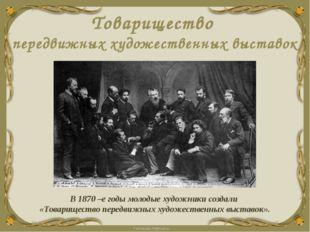 Товарищество передвижных художественных выставок В 1870 –е годы молодые худож