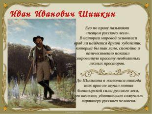 Иван Иванович Шишкин (1832 - 1898) Его по праву называют «певцом русского лес