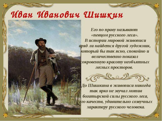 Иван Иванович Шишкин (1832 - 1898) Его по праву называют «певцом русского лес...