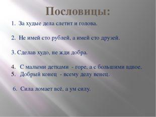 Пословицы: 1. За худые дела слетит и голова. 2. Не имей сто рублей, а имей ст