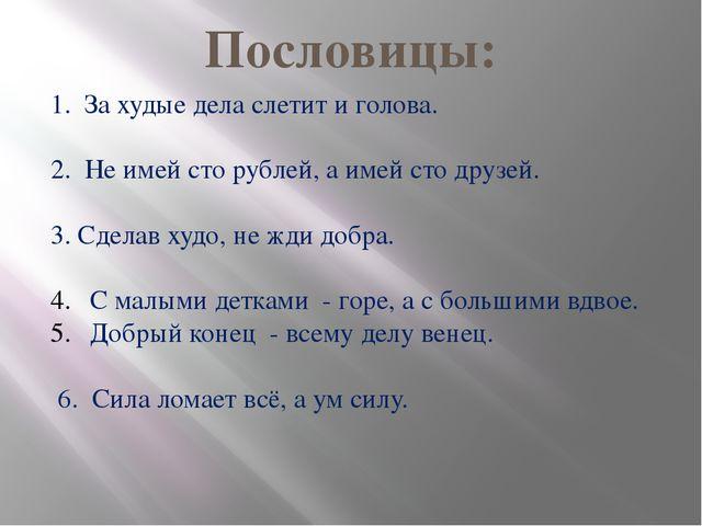 Пословицы: 1. За худые дела слетит и голова. 2. Не имей сто рублей, а имей ст...