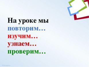 На уроке мы повторим… изучим… узнаем… проверим… ©Коломина