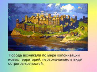 Города возникали по мере колонизации новых территорий, первоначально в виде