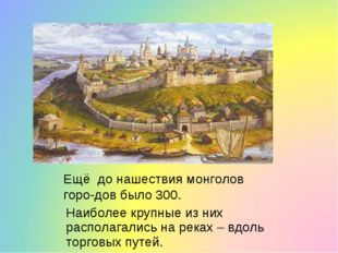 Ещё до нашествия монголов горо-дов было 300. Наиболее крупные из них располаг
