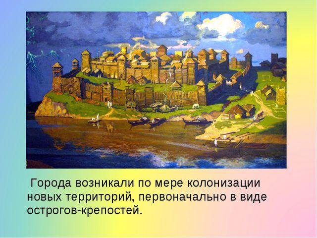 Города возникали по мере колонизации новых территорий, первоначально в виде...