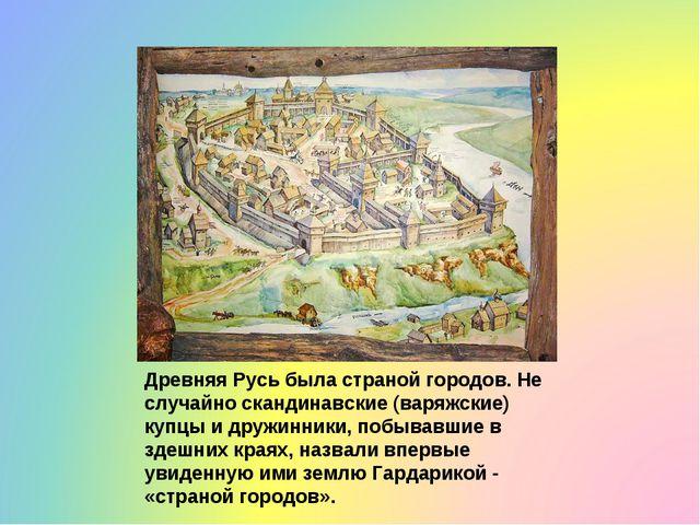 Древняя Русь была страной городов. Не случайно скандинавские (варяжские) купц...