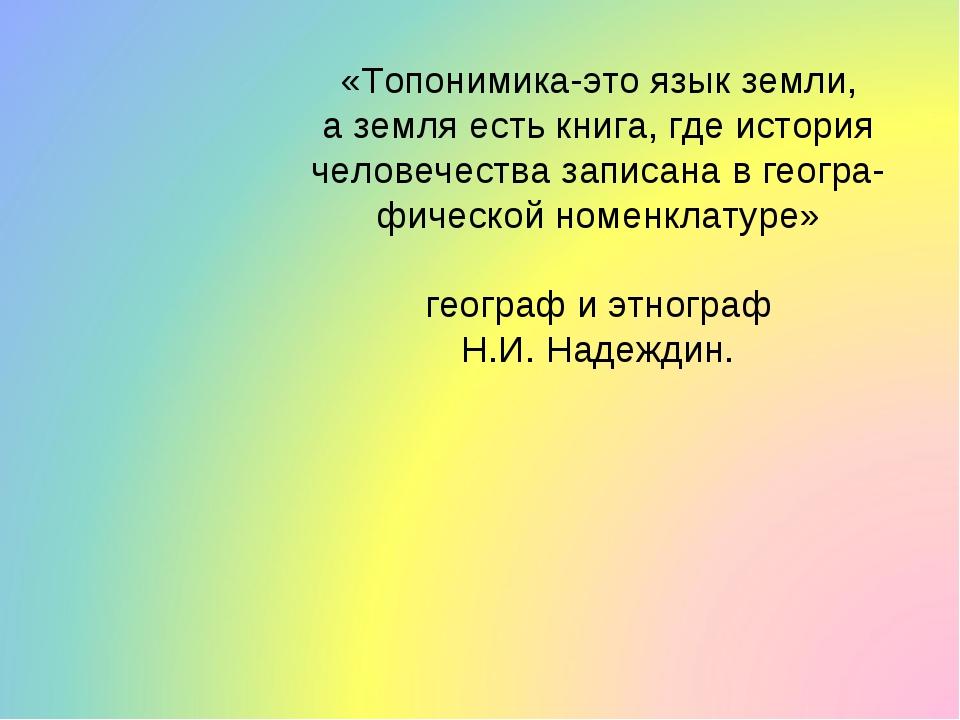 «Топонимика-это язык земли, а земля есть книга, где история человечества запи...