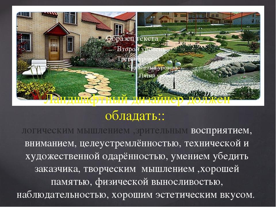 Ландшафтный дизайнер должен обладать:: логическим мышлением ,зрительным воспр...