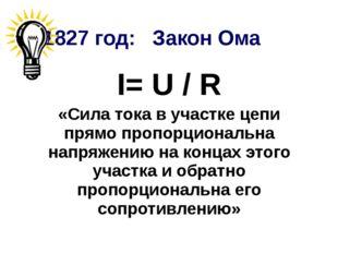 1827 год: Закон Ома I= U / R «Сила тока в участке цепи прямо пропорциональна