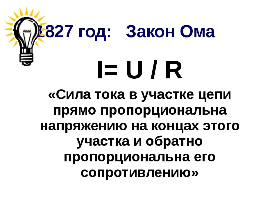 1827 год: Закон Ома I= U / R «Сила тока в участке цепи прямо пропорциональна...