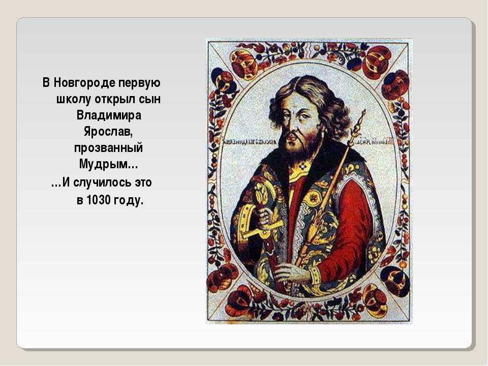 В Новгороде первую школу открыл сын Владимира Ярослав, прозванный Мудрым… …И...