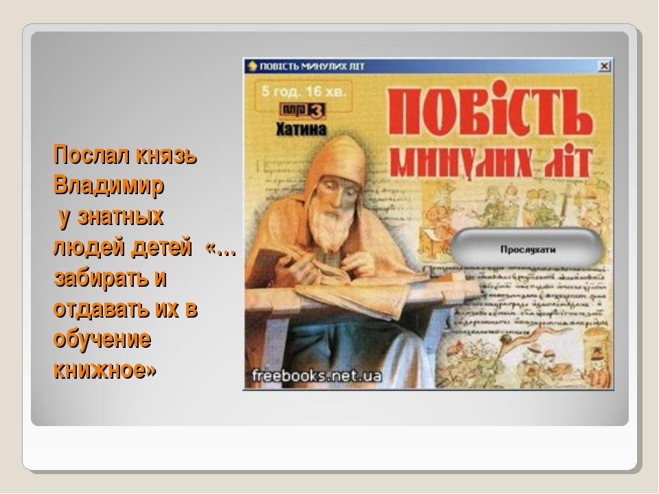 Послал князь Владимир у знатных людей детей «…забирать и отдавать их в обучен...