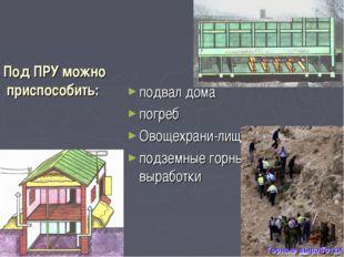 Под ПРУ можно приспособить: подвал дома погреб Овощехрани-лище подземные горн