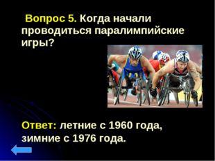 Вопрос 5. Когда начали проводиться паралимпийские игры? Ответ: летние с 1960
