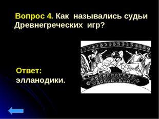 Вопрос 4. Как назывались судьи Древнегреческих игр? Ответ: элланодики.