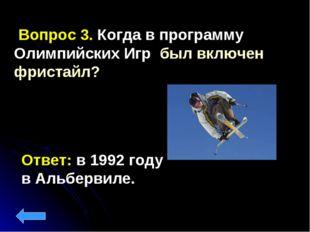 Ответ: в 1992 году в Альбервиле. Вопрос 3. Когда в программу Олимпийских Игр