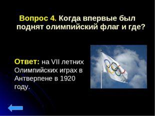 Вопрос 4. Когда впервые был поднят олимпийский флаг и где? Ответ: на VII лет