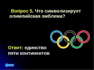 Вопрос 5. Что символизирует олимпийская эмблема? Ответ: единство пяти контин