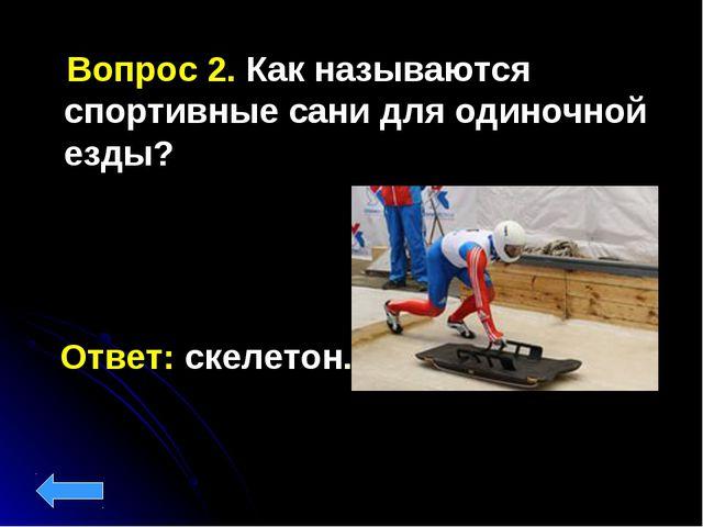 Ответ: скелетон. Вопрос 2. Как называются спортивные сани для одиночной езды?
