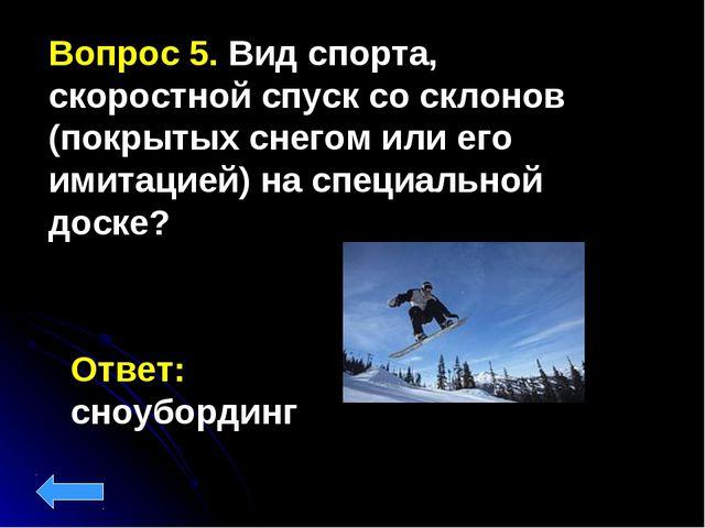 Вопрос 5. Вид спорта, скоростной спуск со склонов (покрытых снегом или его им...