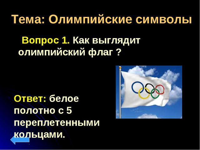 Тема: Олимпийские символы Вопрос 1. Как выглядит олимпийский флаг ? Ответ: бе...