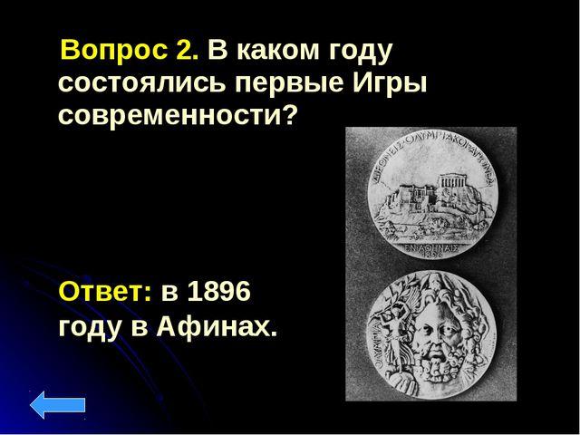 Вопрос 2. В каком году состоялись первые Игры современности? Ответ: в 1896 г...