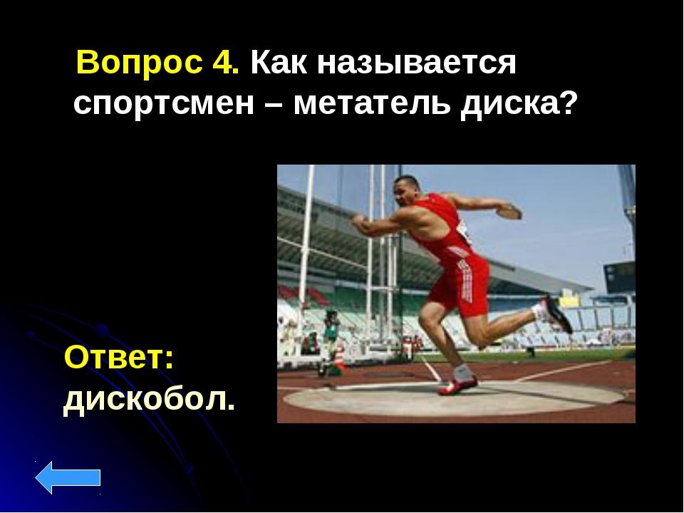 Вопрос 4. Как называется спортсмен – метатель диска? Ответ: дискобол.